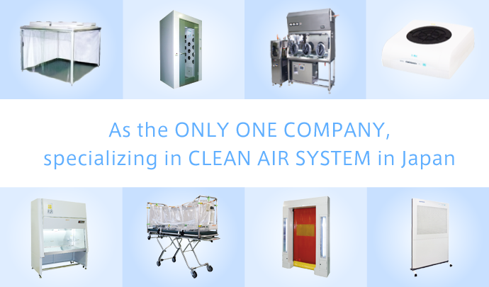 As the ONLY ONE COMPANY, specializing in CLEAN AIR SYSTEM in Japan